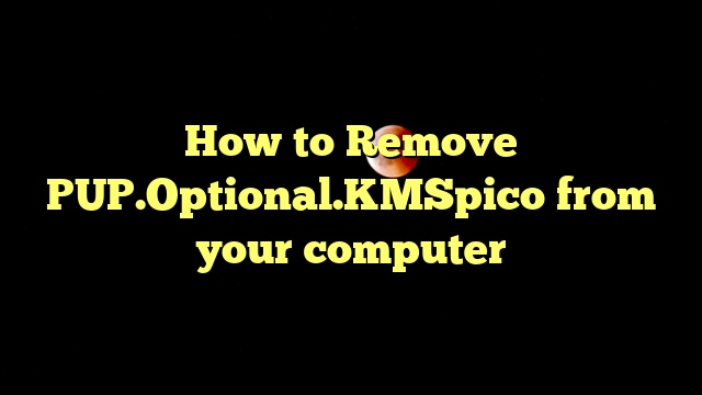 How to Remove PUP.Optional.KMSpico from your computer