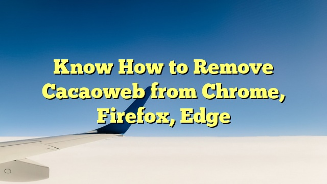 Know How to Remove Cacaoweb from Chrome, Firefox, Edge
