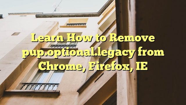 Learn How to Remove pup.optional.legacy from Chrome, Firefox, IE
