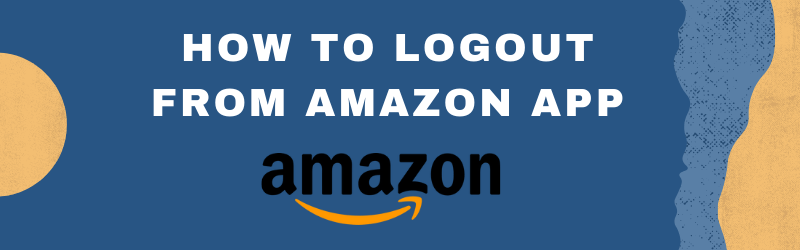 How to logout from Amazon App